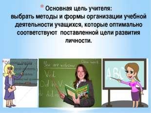 Основная цель учителя: выбрать методы и формы организации учебной деятельност