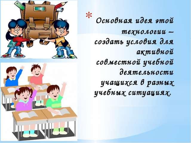 Основная идея этой технологии – создать условия для активной совместной учеб...