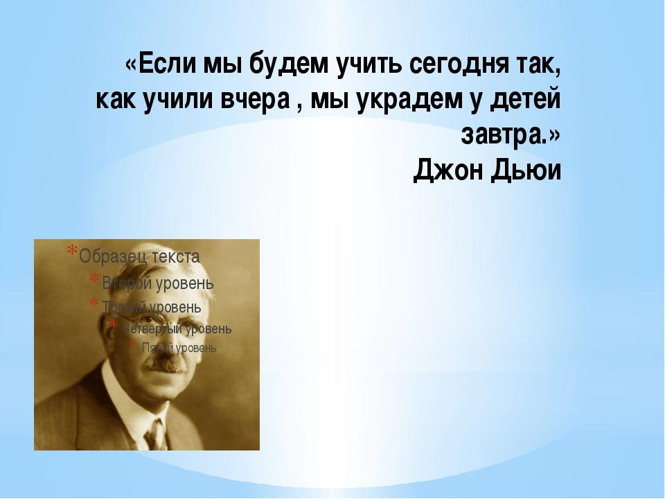 «Если мы будем учить сегодня так, как учили вчера , мы украдем у детей завтра...