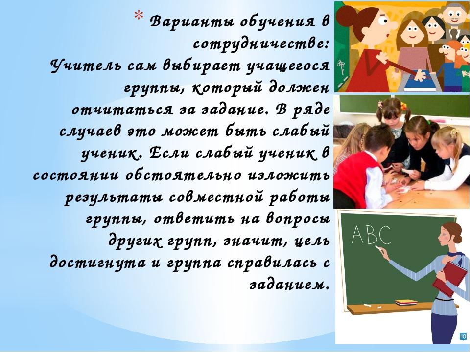 Варианты обучения в сотрудничестве: Учитель сам выбирает учащегося группы, ко...