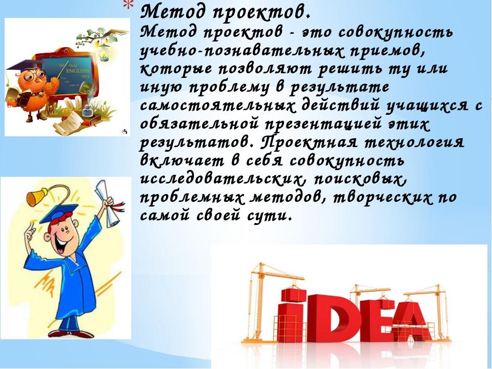 Метод проектов. Метод проектов - это совокупность учебно-познавательных прием...
