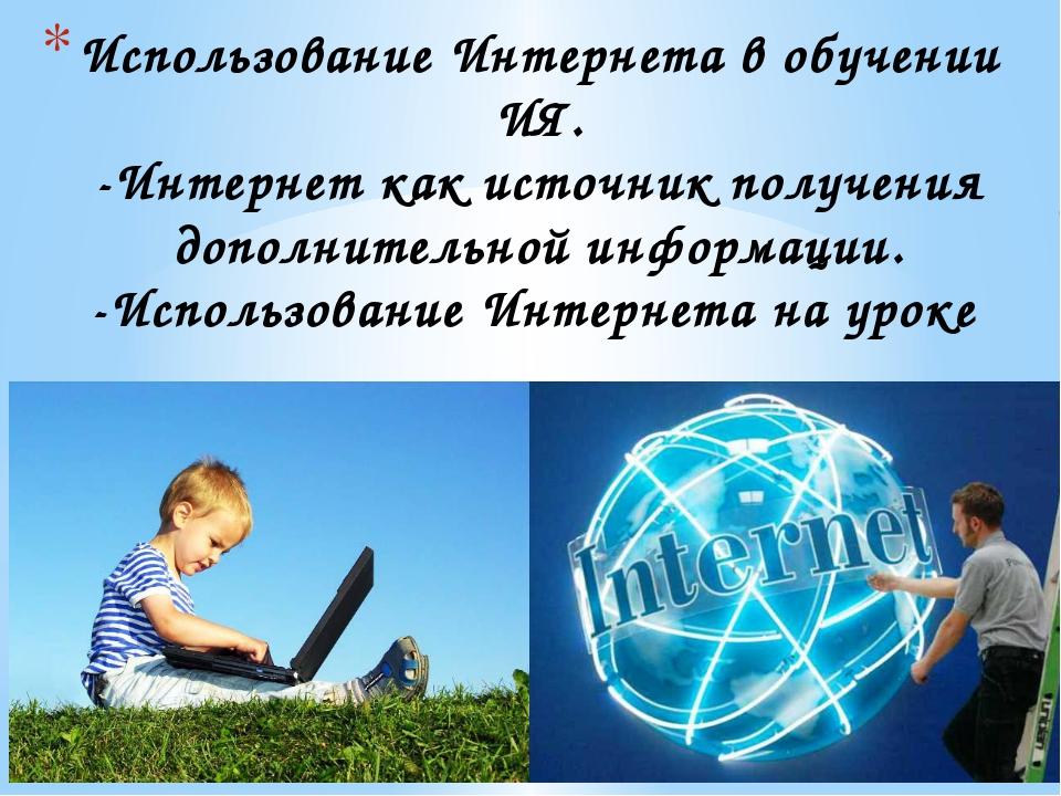 Использование Интернета в обучении ИЯ. -Интернет как источник получения допол...