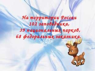 На территории России 102 заповедника, 39 национальных парков, 68 федеральных