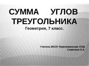 СУММА УГЛОВ ТРЕУГОЛЬНИКА Геометрия, 7 класс. Учитель МКОУ Перелешинская СОШ С