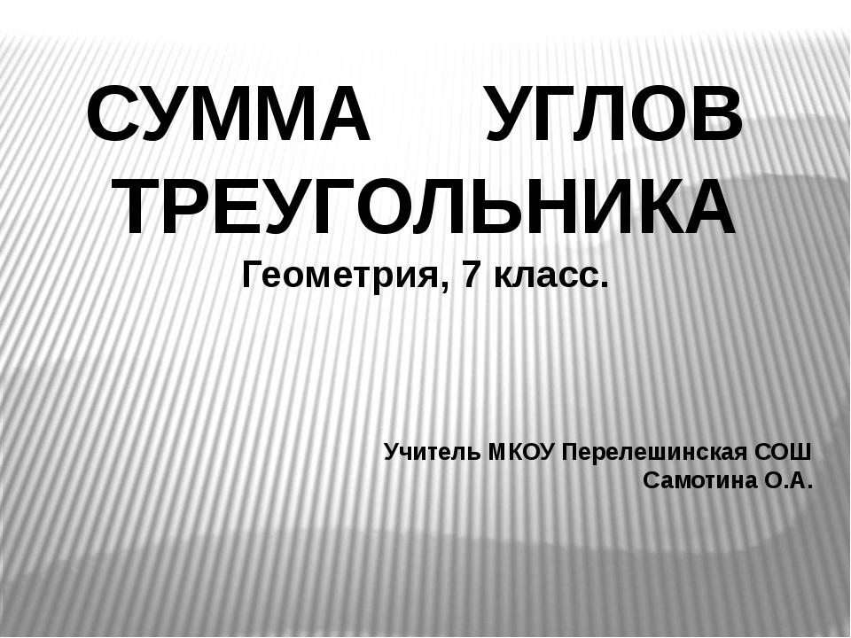 СУММА УГЛОВ ТРЕУГОЛЬНИКА Геометрия, 7 класс. Учитель МКОУ Перелешинская СОШ С...