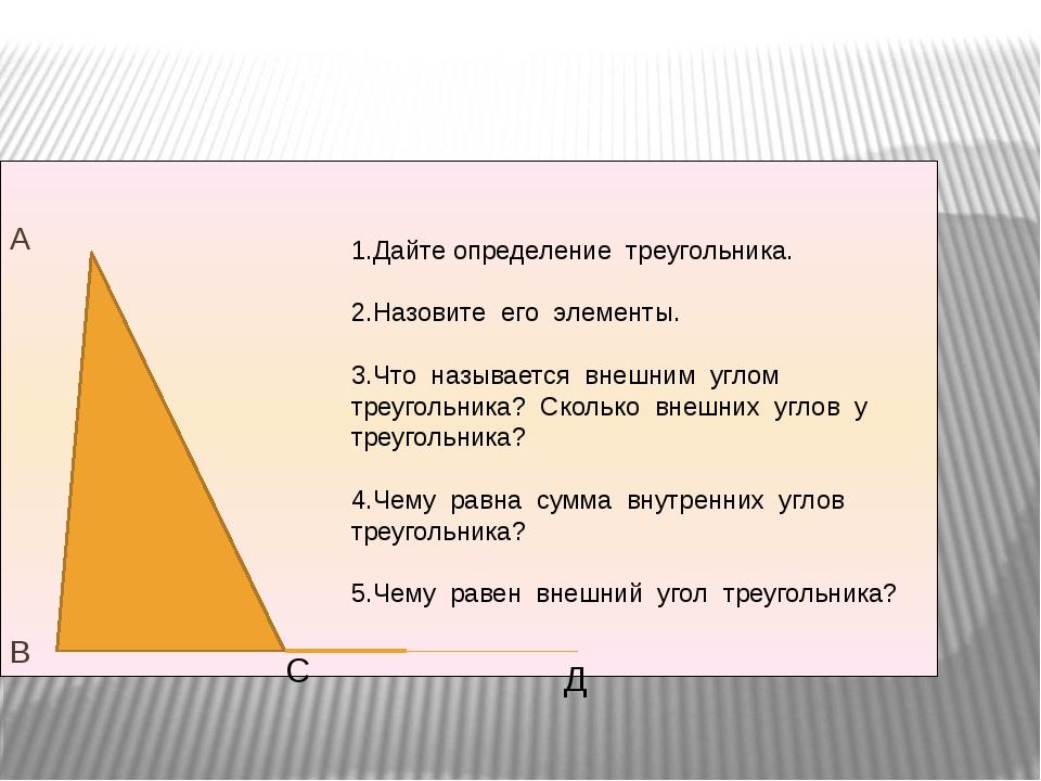 А В Д 1.Дайте определение треугольника. 2.Назовите его элементы. 3.Что назыв...