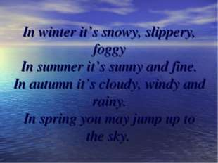 In winter it's snowy, slippery, foggy In summer it's sunny and fine. In autum