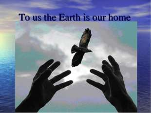 To us the Earth is our home