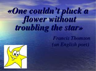 «One couldn't pluck a flower without troubling the star» Francis Thomson (an