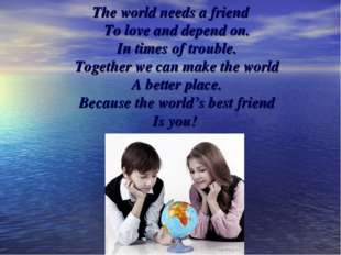 The world needs a friend To love and depend on. In times of trouble. Together