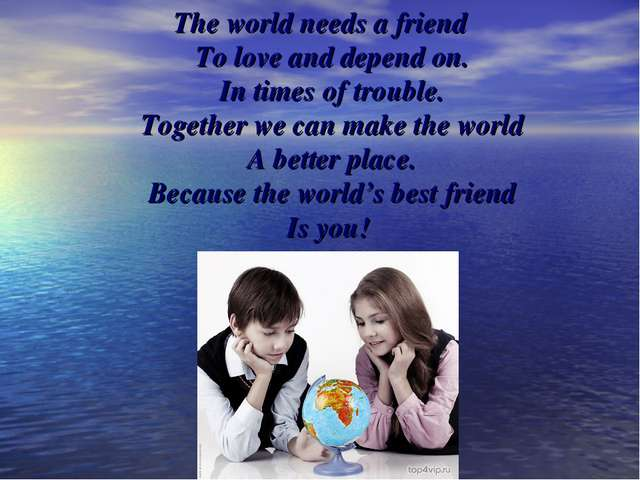 The world needs a friend To love and depend on. In times of trouble. Together...