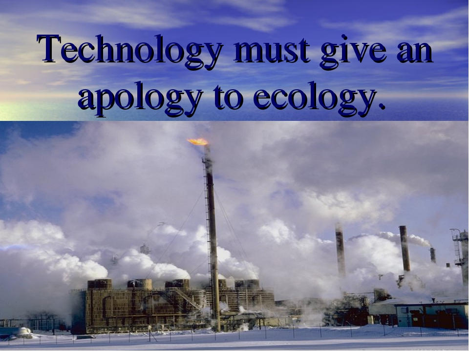 Technology must give an apology to ecology.