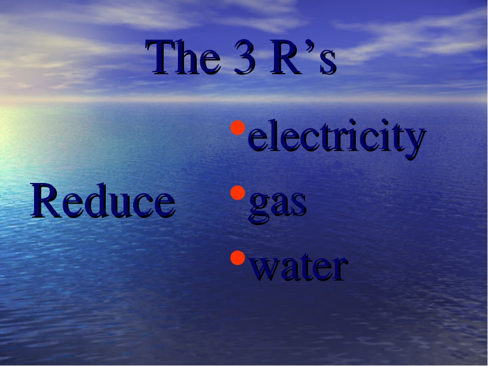 The 3 R's Reduce electricity gas water