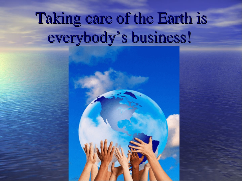 Taking care of the Earth is everybody's business!