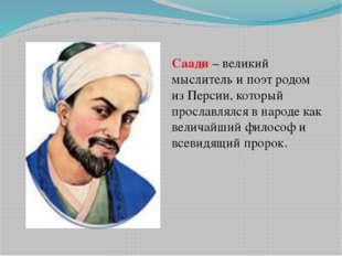 Саади – великий мыслитель и поэт родом из Персии, который прославлялся в наро