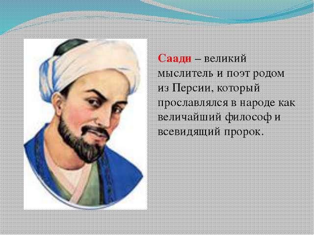 Саади – великий мыслитель и поэт родом из Персии, который прославлялся в наро...