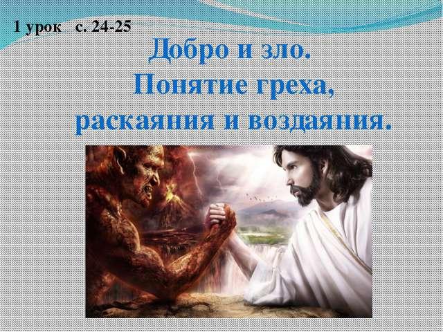 Добро и зло. Понятие греха, раскаяния и воздаяния. 1 урок с. 24-25