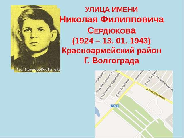 УЛИЦА ИМЕНИ Николая Филипповича СЕРДЮКОВа (1924 – 13. 01. 1943) Красноармейск...