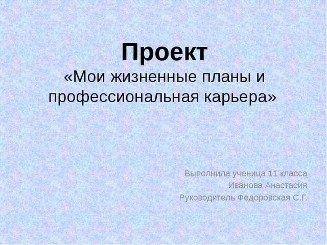 Проект «Мои жизненные планы и профессиональная карьера» Выполнила ученица 11...