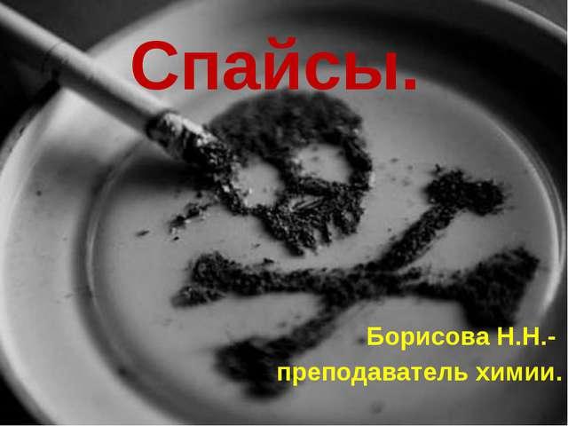Спайсы. Борисова Н.Н.- преподаватель химии.