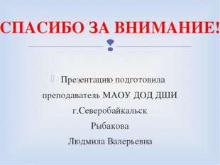 Презентацию подготовила преподаватель МАОУ ДОД ДШИ г.Северобайкальск Рыбакова