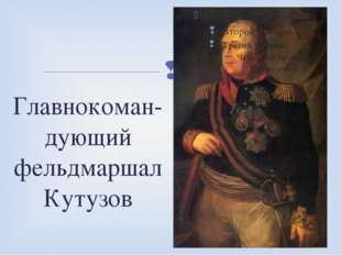 Главнокоман- дующий фельдмаршал Кутузов 