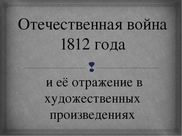 Отечественная война 1812 года и её отражение в художественных произведениях 