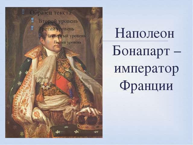 Наполеон Бонапарт – император Франции 