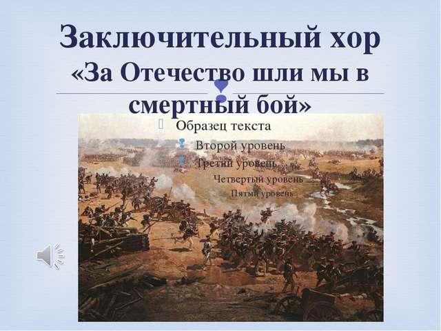 Заключительный хор «За Отечество шли мы в смертный бой» 