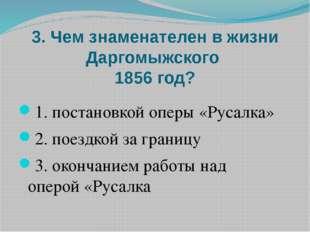 3. Чем знаменателен в жизни Даргомыжского 1856 год? 1. постановкой оперы «Рус