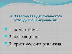 4. В творчестве Даргомыжского утвердилось направление 1. романтизма 2. класси