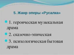 5. Жанр оперы «Русалка» 1. героическая музыкальная драма 2. сказочно-эпическа