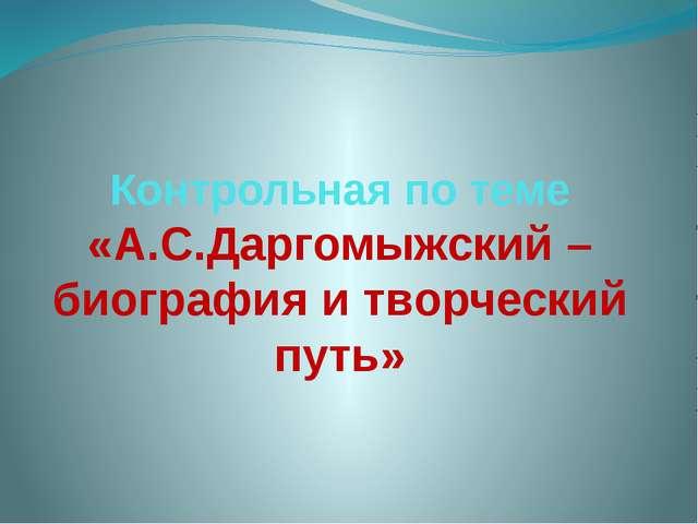 Контрольная по теме «А.С.Даргомыжский – биография и творческий путь»