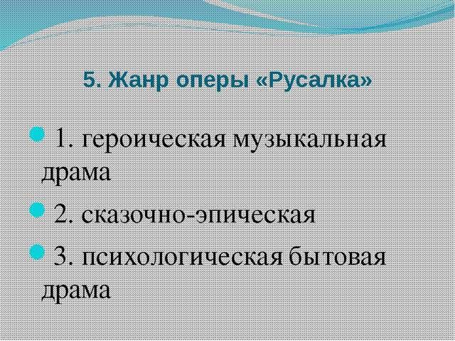 5. Жанр оперы «Русалка» 1. героическая музыкальная драма 2. сказочно-эпическа...