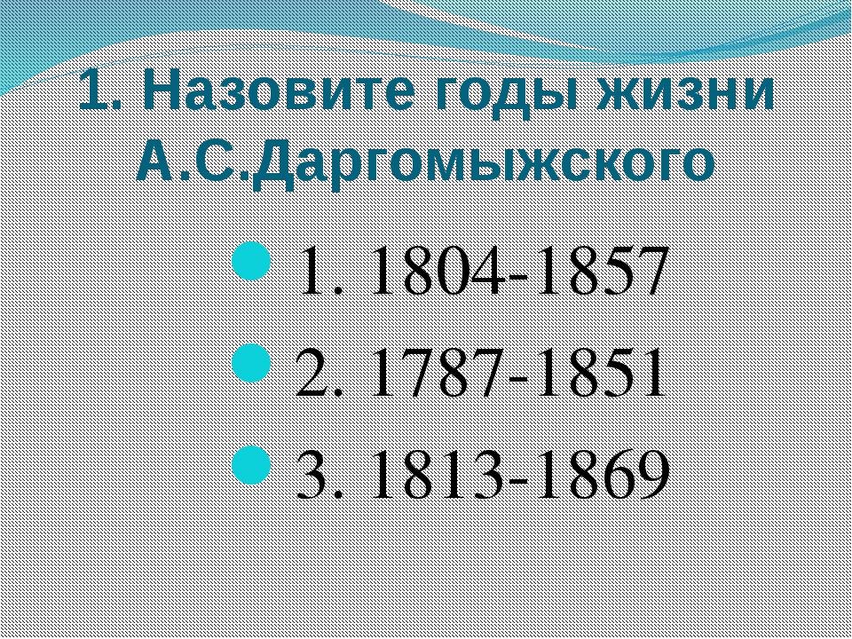 1. Назовите годы жизни А.С.Даргомыжского 1. 1804-1857 2. 1787-1851 3. 1813-1869