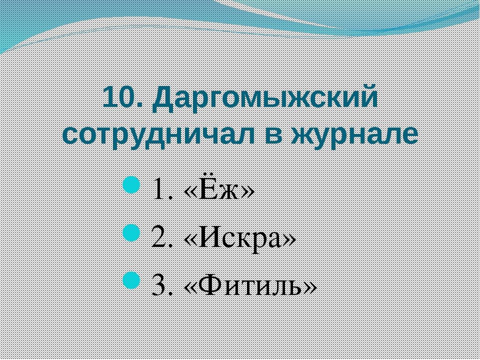 10. Даргомыжский сотрудничал в журнале 1. «Ёж» 2. «Искра» 3. «Фитиль»