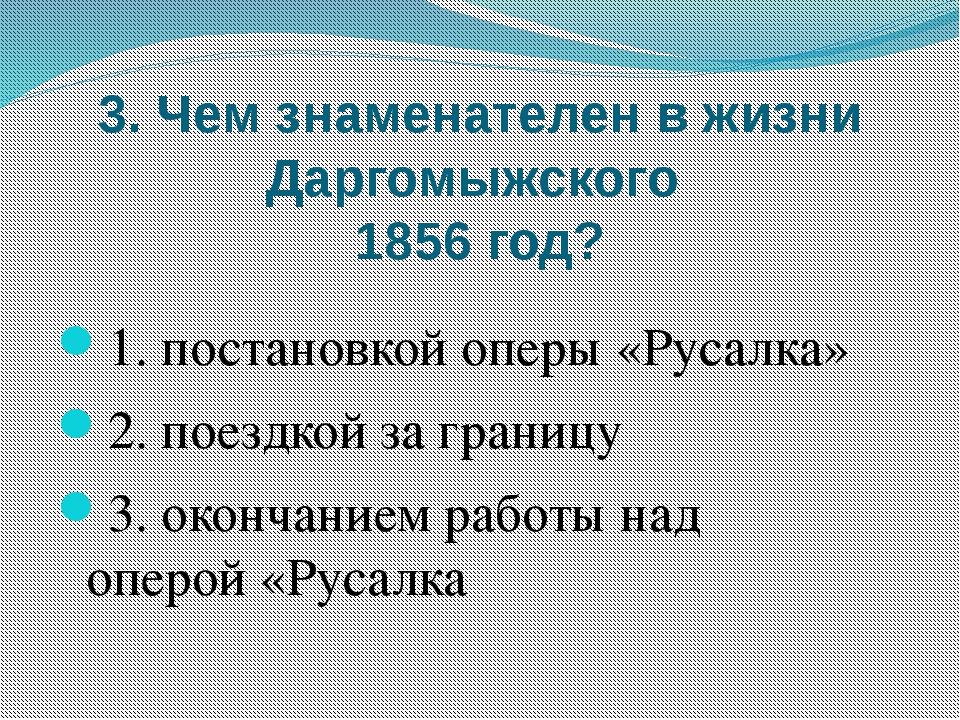 3. Чем знаменателен в жизни Даргомыжского 1856 год? 1. постановкой оперы «Рус...