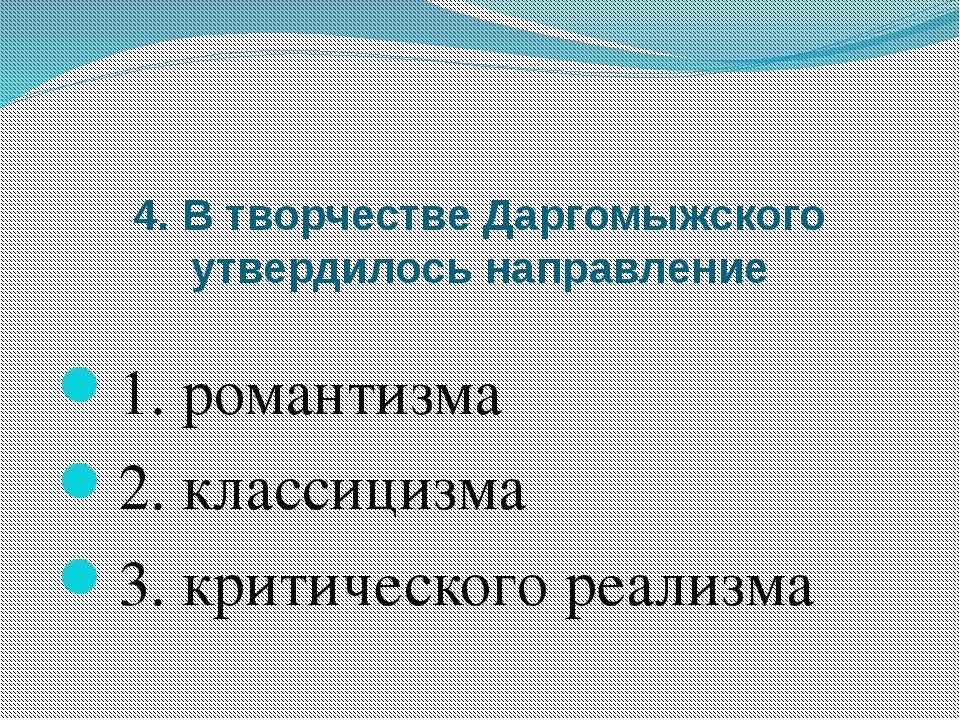 4. В творчестве Даргомыжского утвердилось направление 1. романтизма 2. класси...