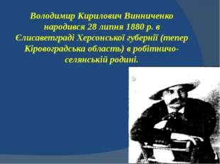 Володимир Кирилович Винниченко народився 28 липня 1880 р. в Єлисаветграді Хер