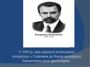 У 1903 р. при перевозі нелегальної літератури з Галичини до Києва на кордоні