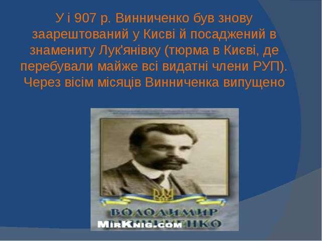 У і 907 р. Винниченко був знову заарештований у Кисві й посаджений в знаменит...