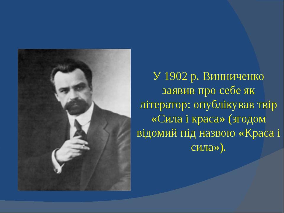 У 1902 р. Винниченко заявив про себе як літератор: опублікував твір «Сила і к...