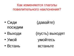 Как изменяются глаголы повелительного наклонения? Сиди (давайте) посидим Выхо