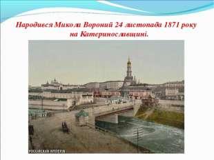 Народився Микола Вороний 24 листопада 1871 року на Катеринославщині.