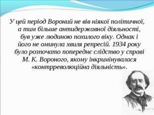 У цей період Вороний не вів ніякої політичної, а тим більше антидержавної дія