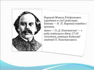 Вороний Микола Кіндратович народився в сім'ї ремісника. Батько — К. П. Ворони