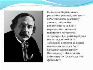 Навчався в Харківському реальному училищі, пізніше — в Ростовському реальном