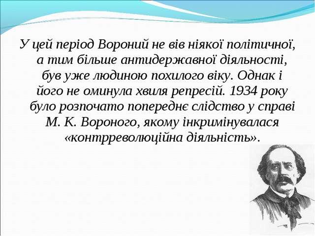 У цей період Вороний не вів ніякої політичної, а тим більше антидержавної дія...
