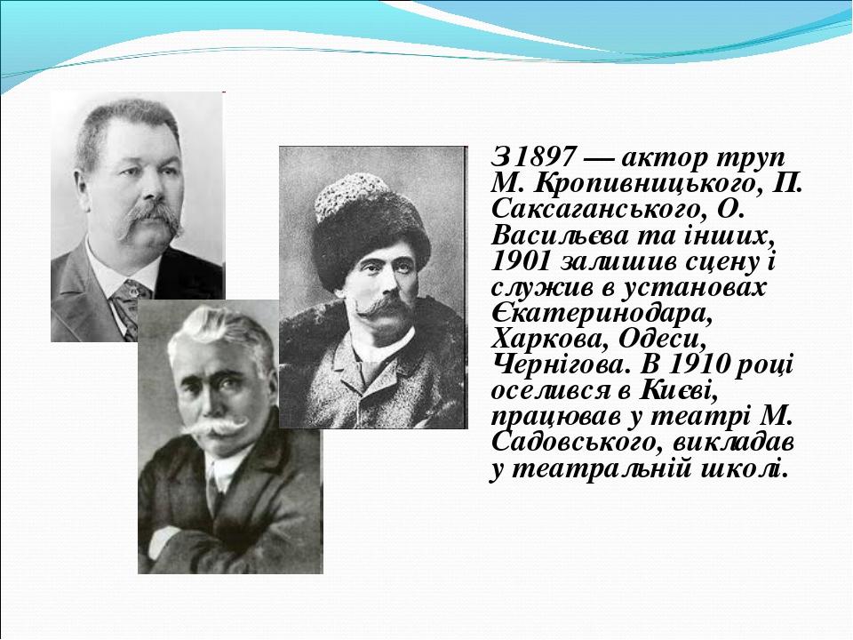З 1897 — актор труп М. Кропивницького, П. Саксаганського, О. Васильєва та ін...