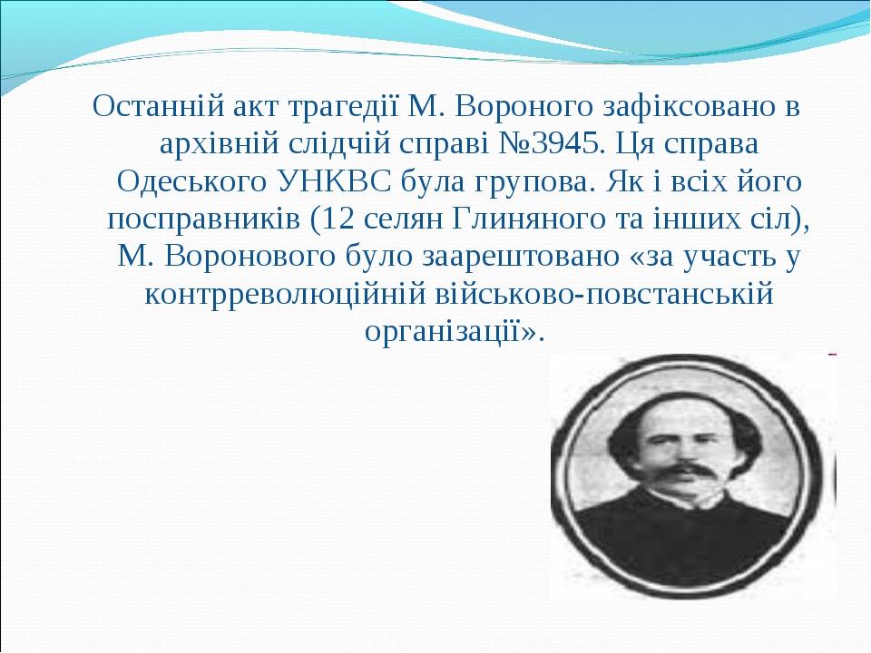 Останній акт трагедії М. Вороного зафіксовано в архівній слідчій справі №3945...